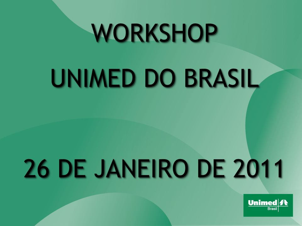 WORKSHOP UNIMED DO BRASIL 26 DE JANEIRO DE 2011 WORKSHOP UNIMED DO BRASIL 26 DE JANEIRO DE 2011