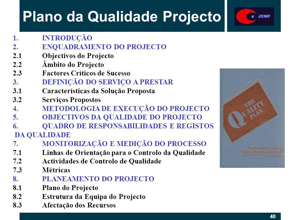 40 Plano da Qualidade Projecto 1.INTRODUÇÃO 2.ENQUADRAMENTO DO PROJECTO 2.1Objectivos do Projecto 2.2Âmbito do Projecto 2.3Factores Críticos de Sucesso 3.DEFINIÇÃO DO SERVIÇO A PRESTAR 3.1Características da Solução Proposta 3.2Serviços Propostos 4.METODOLOGIA DE EXECUÇÃO DO PROJECTO 5.OBJECTIVOS DA QUALIDADE DO PROJECTO 6.QUADRO DE RESPONSABILIDADES E REGISTOS DA QUALIDADE 7.MONITORIZAÇÃO E MEDIÇÃO DO PROCESSO 7.1Linhas de Orientação para o Controlo da Qualidade 7.2Actividades de Controlo de Qualidade 7.3Métricas 8.PLANEAMENTO DO PROJECTO 8.1Plano do Projecto 8.2Estrutura da Equipa do Projecto 8.3Afectação dos Recursos