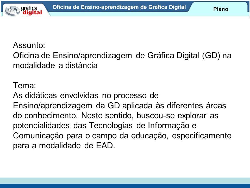 Oficina de Ensino-aprendizagem de Gráfica Digital Plano Assunto: Oficina de Ensino/aprendizagem de Gráfica Digital (GD) na modalidade a distância Tema: As didáticas envolvidas no processo de Ensino/aprendizagem da GD aplicada às diferentes áreas do conhecimento.