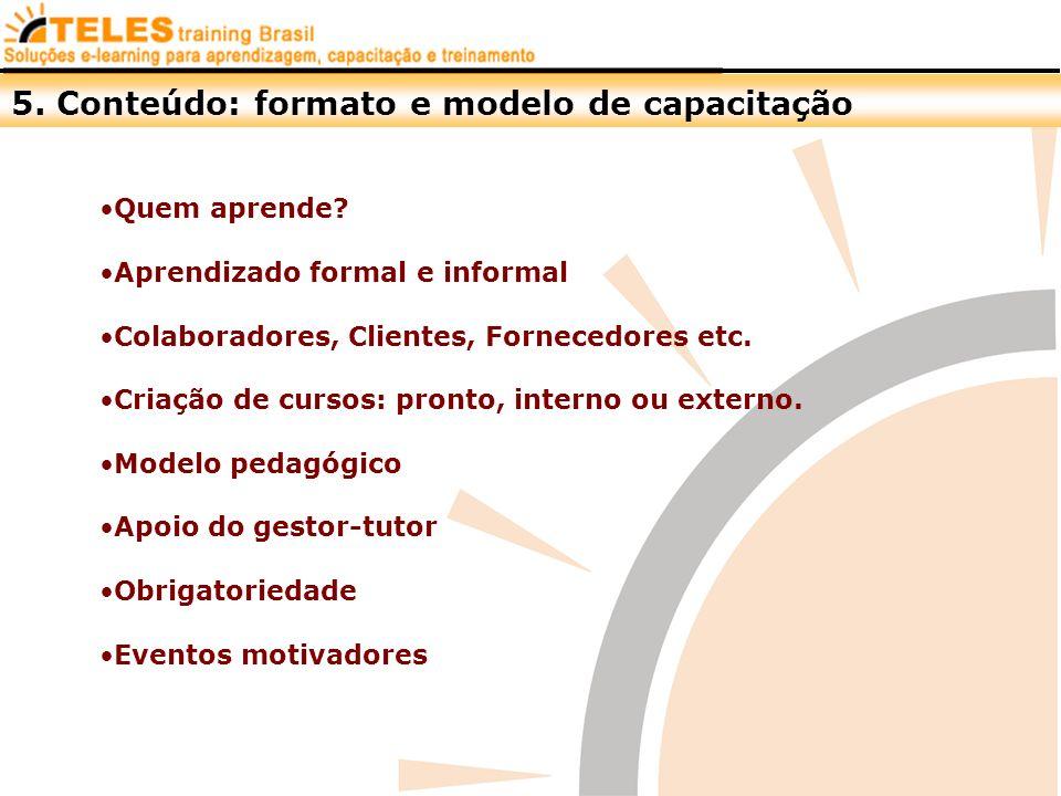 5. Conteúdo: formato e modelo de capacitação Quem aprende? Aprendizado formal e informal Colaboradores, Clientes, Fornecedores etc. Criação de cursos: