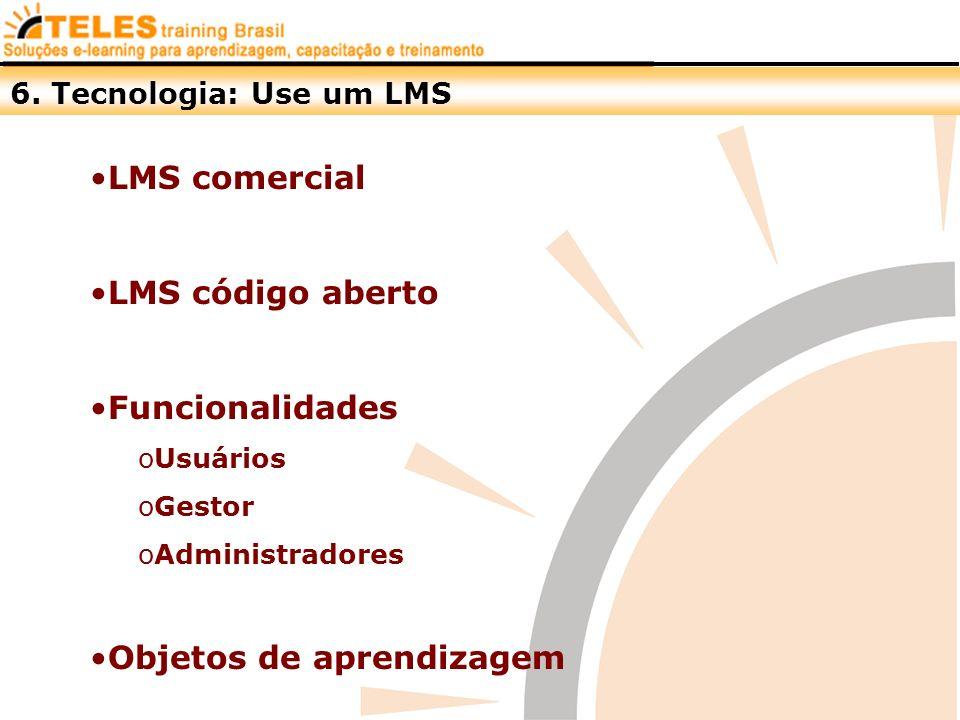 6. Tecnologia: Use um LMS LMS comercial LMS código aberto Funcionalidades oUsuários oGestor oAdministradores Objetos de aprendizagem