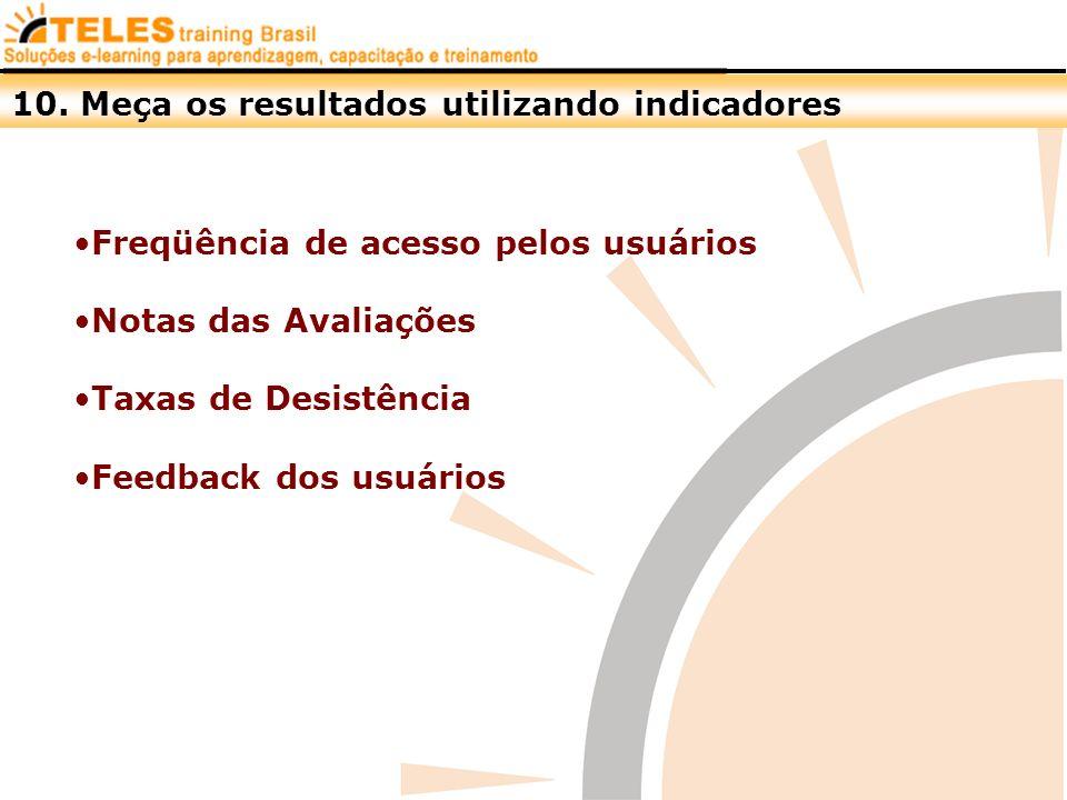 10. Meça os resultados utilizando indicadores Freqüência de acesso pelos usuários Notas das Avaliações Taxas de Desistência Feedback dos usuários