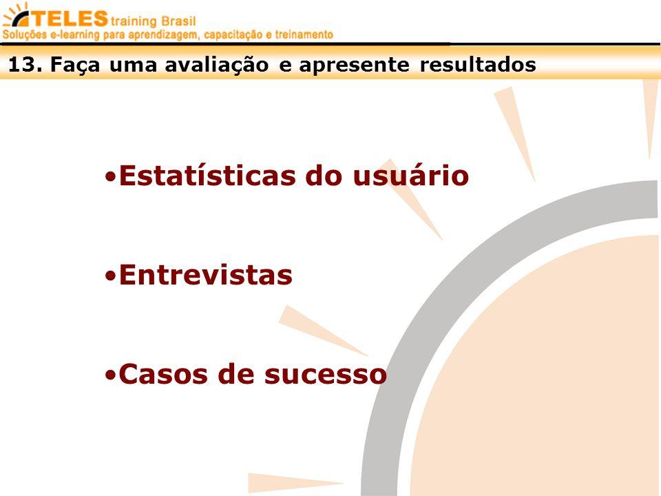 13. Faça uma avaliação e apresente resultados Estatísticas do usuário Entrevistas Casos de sucesso