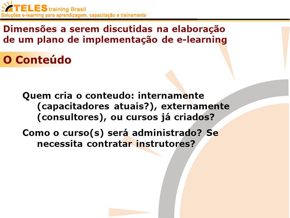 Dimensões a serem discutidas na elaboração de um plano de implementação de e-learning O Conteúdo Quem cria o conteudo: internamente (capacitadores atu