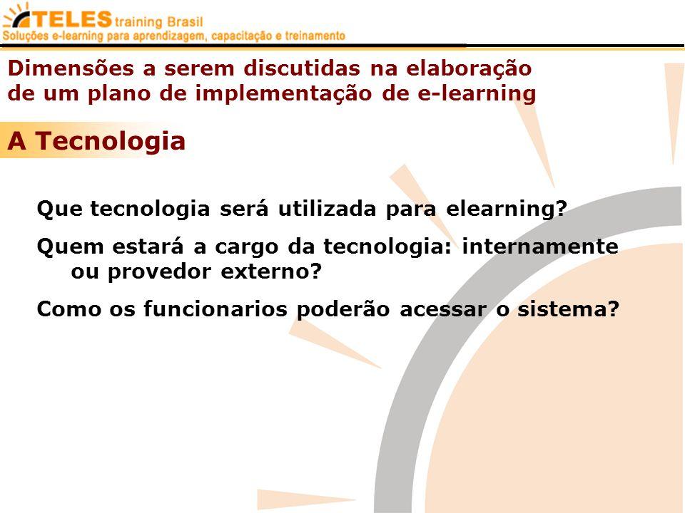 Dimensões a serem discutidas na elaboração de um plano de implementação de e-learning A Tecnologia Que tecnologia será utilizada para elearning? Quem
