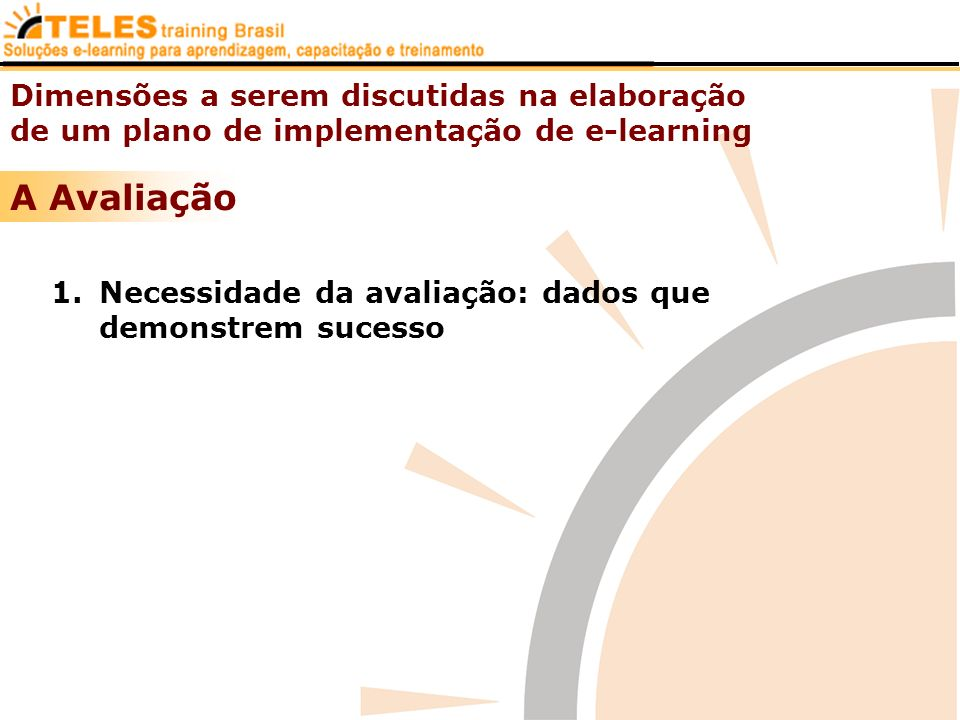 Dimensões a serem discutidas na elaboração de um plano de implementação de e-learning A Avaliação 1.Necessidade da avaliação: dados que demonstrem suc