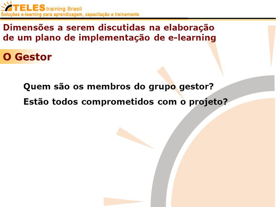 Dimensões a serem discutidas na elaboração de um plano de implementação de e-learning O Gestor Quem são os membros do grupo gestor? Estão todos compro