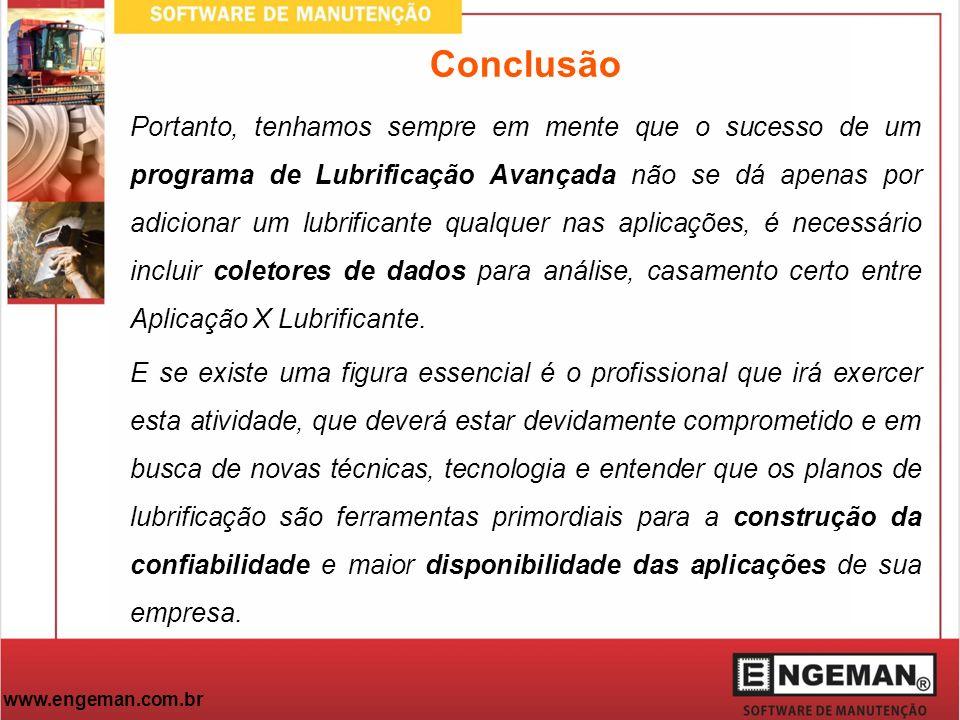 www.engeman.com.br Conclusão Portanto, tenhamos sempre em mente que o sucesso de um programa de Lubrificação Avançada não se dá apenas por adicionar u