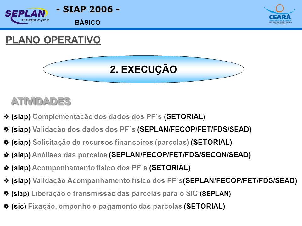 - SIAP 2006 - BÁSICO ] (siap) Complementação dos dados dos PF´s (SETORIAL) ] (siap) Validação dos dados dos PF´s (SEPLAN/FECOP/FET/FDS/SEAD) ] (siap) Solicitação de recursos financeiros (parcelas) (SETORIAL) ] (siap) Análises das parcelas (SEPLAN/FECOP/FET/FDS/SECON/SEAD) ] (siap) Acompanhamento físico dos PF´s (SETORIAL) ] (siap) Validação Acompanhamento físico dos PF´s(SEPLAN/FECOP/FET/FDS/SEAD) ] (siap) Liberação e transmissão das parcelas para o SIC (SEPLAN) ] (sic) Fixação, empenho e pagamento das parcelas (SETORIAL) 2.