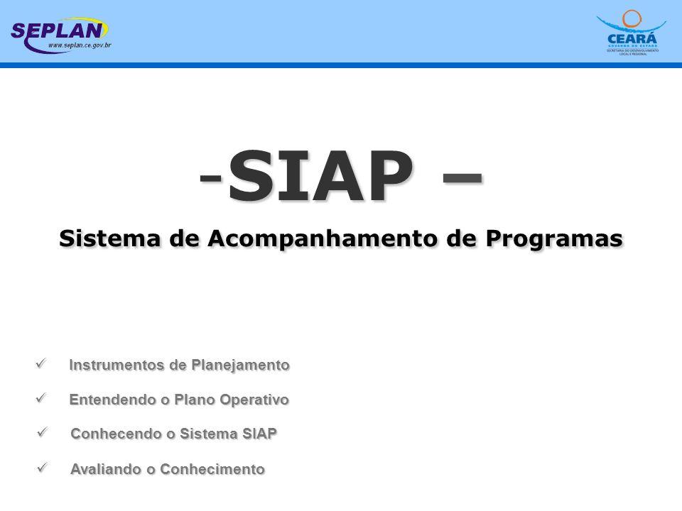 - SIAP 2006 - BÁSICO ATIVIDADES DA ELABORAÇÃO, EXECUÇÃO E ACOMPANHAMENTO DO PLANO OPERATIVO EXECUTADAS NO SIAP ETAPA / ATIVIDADEEXECUTOR Elaboração Revisão dos programas(SETORIAIS) Elaboração da Programação Físico Financeira(SETORIAIS) Execução Complementação dos dados dos PF´s(SETORIAIS) Validação dos dados dos PF´s(SEPLAN/FECOP/FET/FDS/SEAD) Solicitação de recursos financeiros (parcelas)(SETORIAIS) Análises das parcelas(FECOP/FET/FDS/SECON/SEAD) Acompanhamento Acompanhamento dos PF´s(SETORIAIS) Análise e Validação dos acompanhamento do PF(SEPLAN/FECOP/FET/FDS/SEAD) Acompanhamento dos Programas(SETORIAIS) Análise do acompanhamento dos programas(SEPLAN) Relatórios Avaliação de Conhecimentos