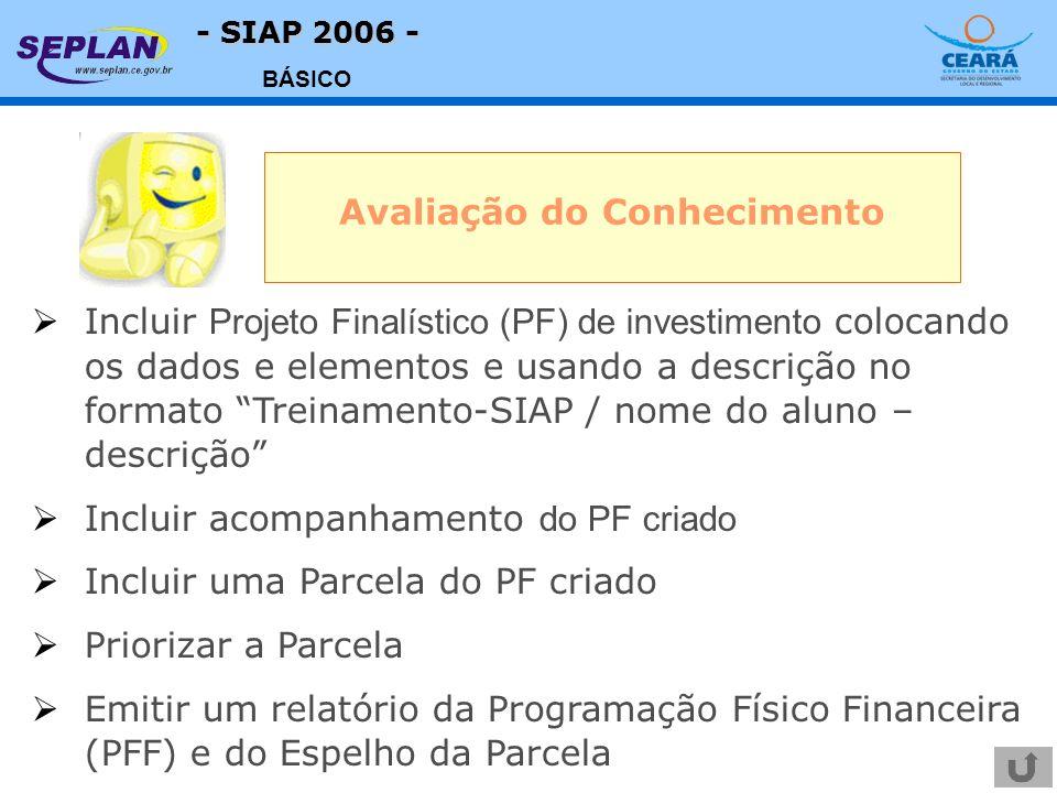 - SIAP 2006 - BÁSICO Avaliação do Conhecimento Incluir Projeto Finalístico (PF) de investimento colocando os dados e elementos e usando a descrição no formato Treinamento-SIAP / nome do aluno – descrição Incluir acompanhamento do PF criado Incluir uma Parcela do PF criado Priorizar a Parcela Emitir um relatório da Programação Físico Financeira (PFF) e do Espelho da Parcela
