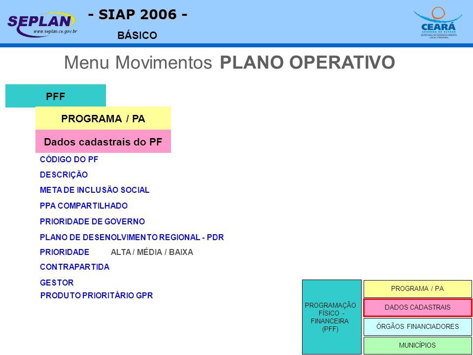 - SIAP 2006 - BÁSICO DESCRIÇÃO PFF CÓDIGO DO PF Menu Movimentos PLANO OPERATIVO Dados cadastrais do PF META DE INCLUSÃO SOCIAL PROGRAMAÇÃO FÍSICO - FINANCEIRA (PFF) PROGRAMA / PA MUNICÍPIOS DADOS CADASTRAIS ÓRGÃOS FINANCIADORES PROGRAMA / PA PPA COMPARTILHADO PRIORIDADE DE GOVERNO PLANO DE DESENOLVIMENTO REGIONAL - PDR PRIORIDADE CONTRAPARTIDA ALTA / MÉDIA / BAIXA GESTOR PRODUTO PRIORITÁRIO GPR