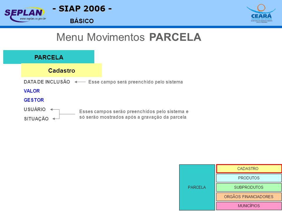 - SIAP 2006 - BÁSICO PARCELA CADASTRO SUBPRODUTOS ORGÃOS FINANCIADORES PRODUTOS MUNICÍPIOS VALOR PARCELA DATA DE INCLUSÃO Menu Movimentos PARCELA Cada