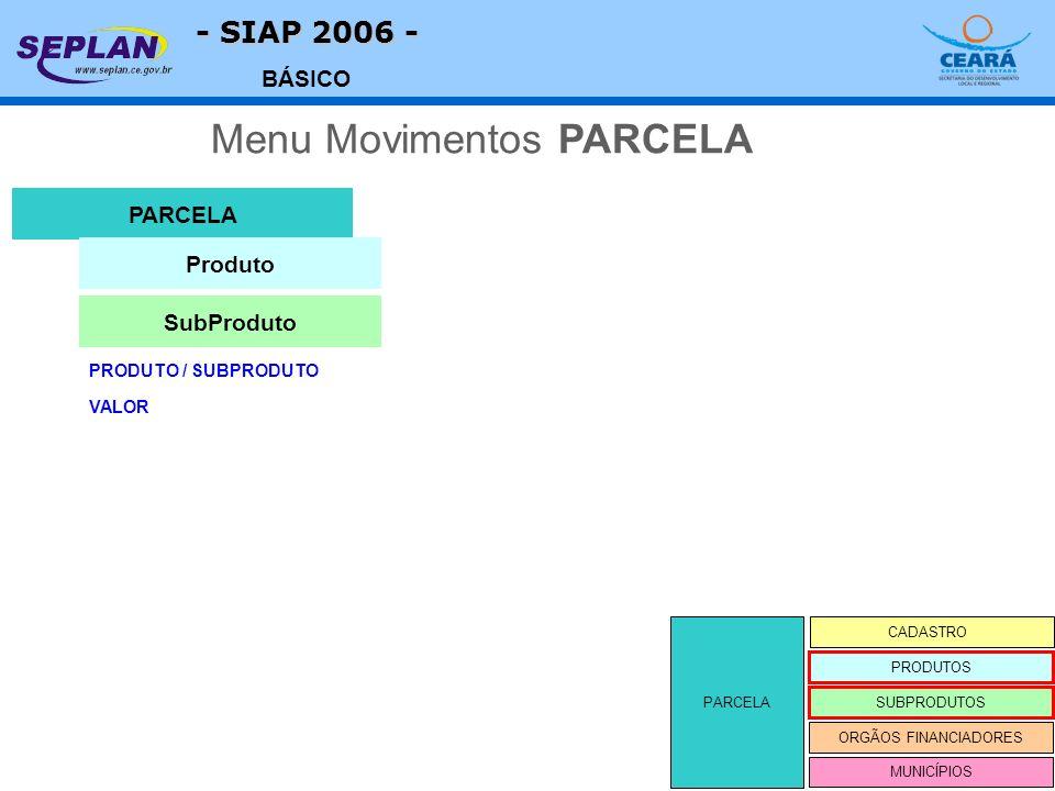 - SIAP 2006 - BÁSICO PARCELA CADASTRO SUBPRODUTOS ORGÃOS FINANCIADORES PRODUTOS MUNICÍPIOS PRODUTO / SUBPRODUTO PARCELA Menu Movimentos PARCELA Produto SubProduto VALOR