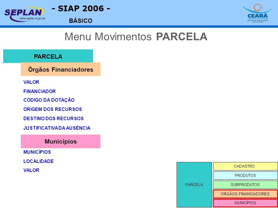- SIAP 2006 - BÁSICO PARCELA CADASTRO SUBPRODUTOS ORGÃOS FINANCIADORES PRODUTOS MUNICÍPIOS VALOR PARCELA Menu Movimentos PARCELA Órgãos Financiadores FINANCIADOR CÓDIGO DA DOTAÇÃO ORIGEM DOS RECURSOS DESTINO DOS RECURSOS JUSTIFICATIVA DA AUSÊNCIA MUNICÍPIOS Municípios LOCALIDADE VALOR