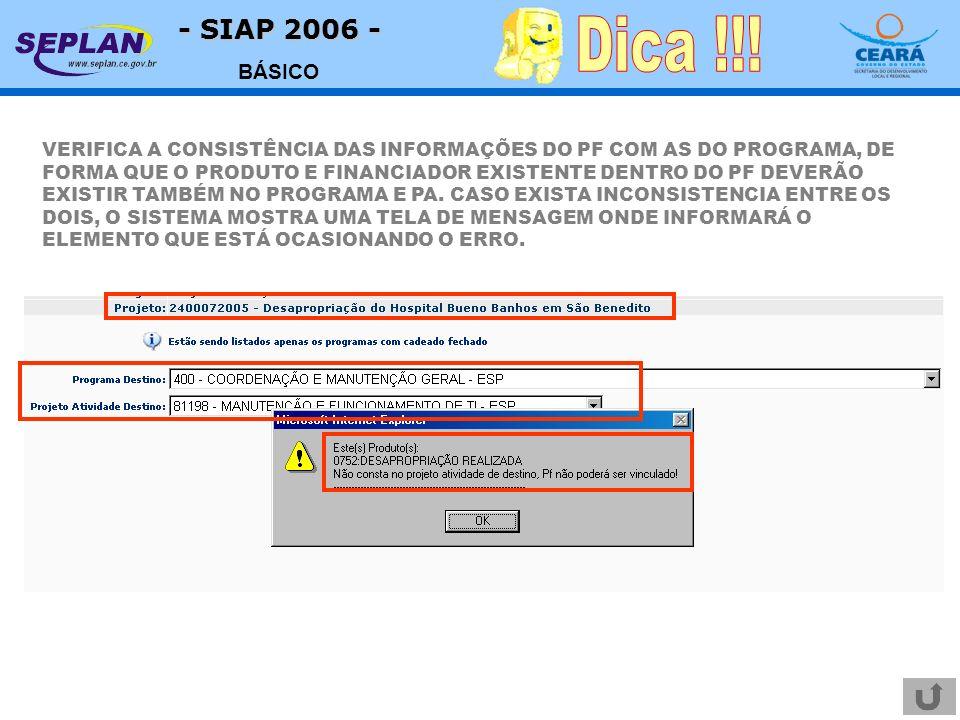 - SIAP 2006 - BÁSICO VERIFICA A CONSISTÊNCIA DAS INFORMAÇÕES DO PF COM AS DO PROGRAMA, DE FORMA QUE O PRODUTO E FINANCIADOR EXISTENTE DENTRO DO PF DEVERÃO EXISTIR TAMBÉM NO PROGRAMA E PA.