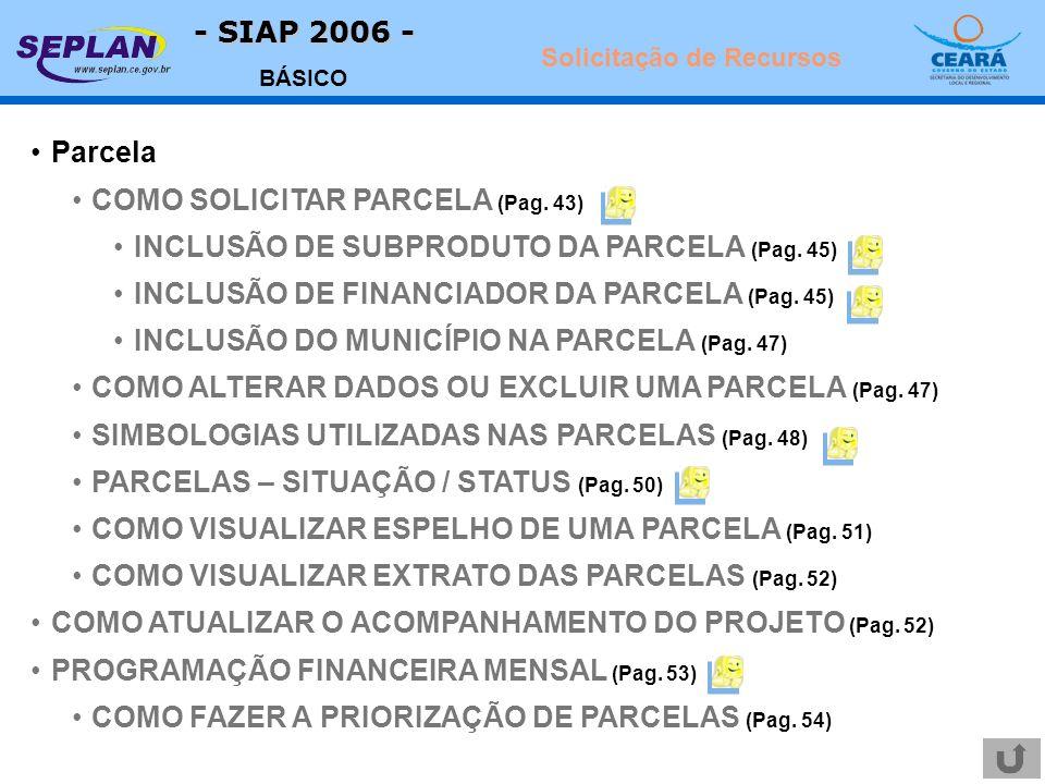 - SIAP 2006 - BÁSICO Parcela COMO SOLICITAR PARCELA (Pag. 43) INCLUSÃO DE SUBPRODUTO DA PARCELA (Pag. 45) INCLUSÃO DE FINANCIADOR DA PARCELA (Pag. 45)