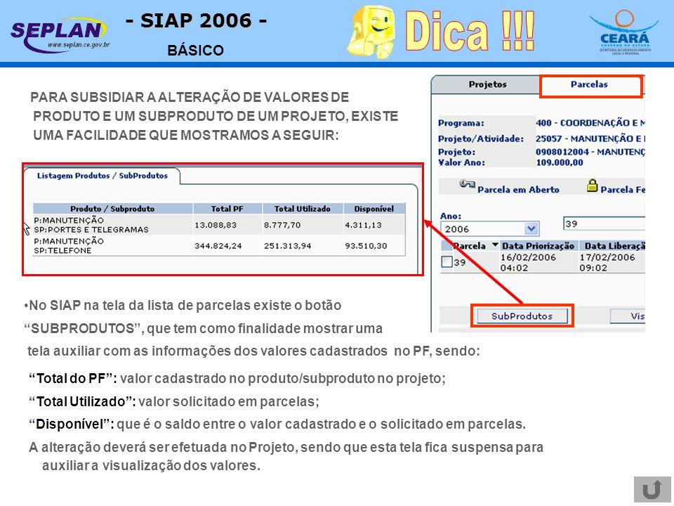 - SIAP 2006 - BÁSICO PARA SUBSIDIAR A ALTERAÇÃO DE VALORES DE PRODUTO E UM SUBPRODUTO DE UM PROJETO, EXISTE UMA FACILIDADE QUE MOSTRAMOS A SEGUIR: Total do PF: valor cadastrado no produto/subproduto no projeto; Total Utilizado: valor solicitado em parcelas; Disponível: que é o saldo entre o valor cadastrado e o solicitado em parcelas.