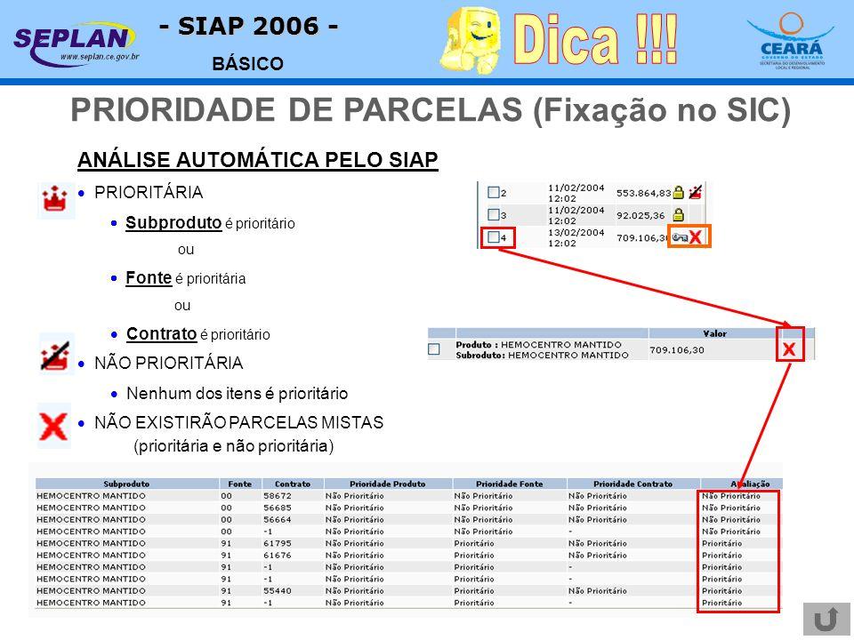 - SIAP 2006 - BÁSICO PRIORIDADE DE PARCELAS (Fixação no SIC) ANÁLISE AUTOMÁTICA PELO SIAP PRIORITÁRIA Subproduto é prioritário ou Fonte é prioritária ou Contrato é prioritário NÃO PRIORITÁRIA Nenhum dos itens é prioritário NÃO EXISTIRÃO PARCELAS MISTAS (prioritária e não prioritária)