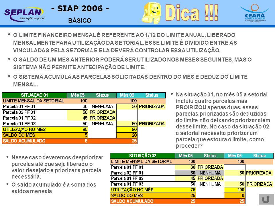 - SIAP 2006 - BÁSICO O LIMITE FINANCEIRO MENSAL É REFERENTE AO 1/12 DO LIMITE ANUAL, LIBERADO MENSALMENTE PARA UTILIZAÇÃO DA SETORIAL, ESSE LIMITE É DIVIDIDO ENTRE AS VINCULADAS PELA SETORIAL E ELA DEVERÁ CONTROLAR ESSA UTILIZAÇÃO.