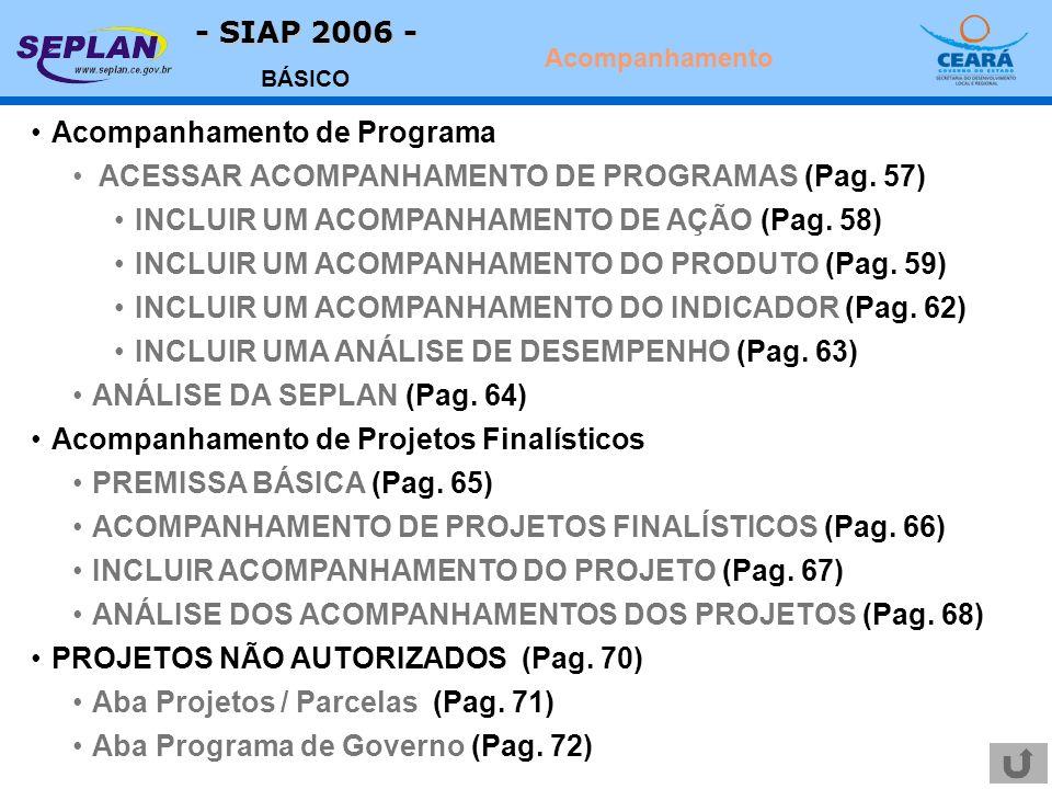 - SIAP 2006 - BÁSICO Acompanhamento de Programa ACESSAR ACOMPANHAMENTO DE PROGRAMAS (Pag. 57) INCLUIR UM ACOMPANHAMENTO DE AÇÃO (Pag. 58) INCLUIR UM A
