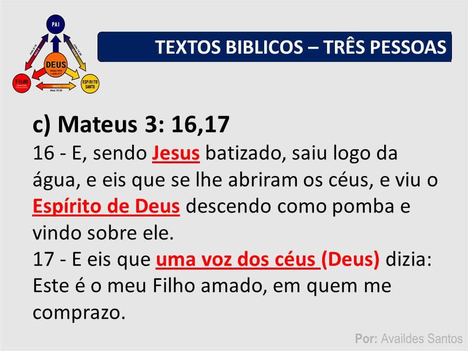 c) Mateus 3: 16,17 16 - E, sendo Jesus batizado, saiu logo da água, e eis que se lhe abriram os céus, e viu o Espírito de Deus descendo como pomba e vindo sobre ele.