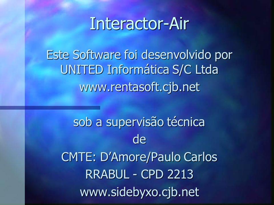 Interactor-Air Este Software foi desenvolvido por UNITED Informática S/C Ltda www.rentasoft.cjb.net sob a supervisão técnica de CMTE: DAmore/Paulo Carlos RRABUL - CPD 2213 www.sidebyxo.cjb.net