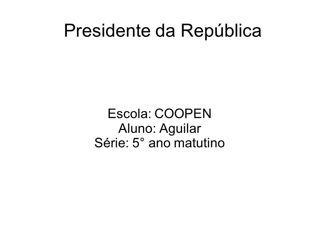 Presidente da República Escola: COOPEN Aluno: Aguilar Série: 5° ano matutino