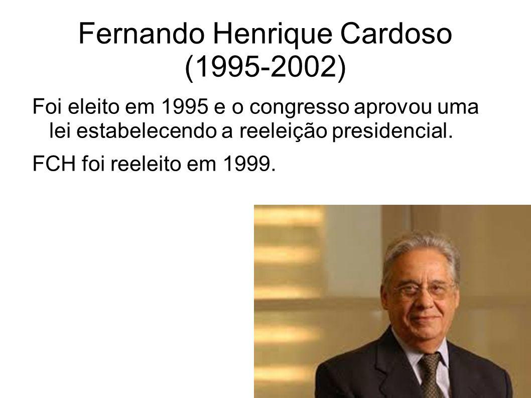 Fernando Henrique Cardoso (1995-2002) Foi eleito em 1995 e o congresso aprovou uma lei estabelecendo a reeleição presidencial. FCH foi reeleito em 199