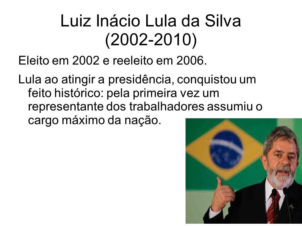 Luiz Inácio Lula da Silva (2002-2010) Eleito em 2002 e reeleito em 2006. Lula ao atingir a presidência, conquistou um feito histórico: pela primeira v
