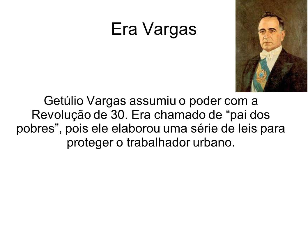 Era Vargas Getúlio Vargas assumiu o poder com a Revolução de 30. Era chamado de pai dos pobres, pois ele elaborou uma série de leis para proteger o tr