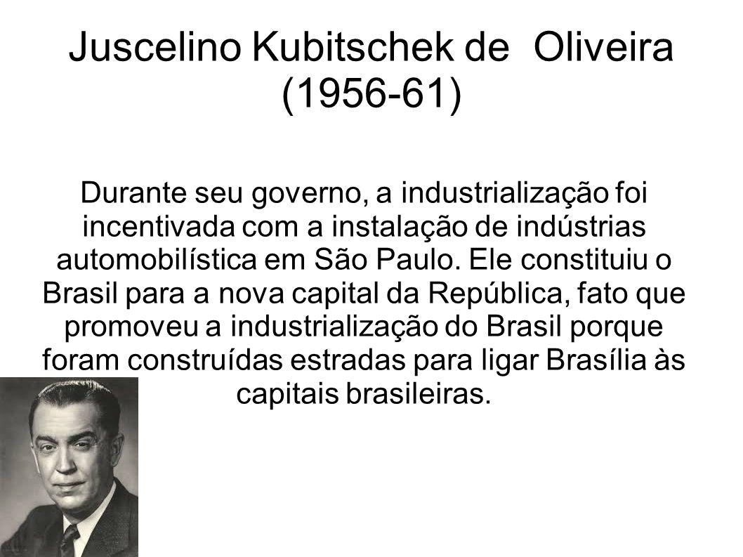 Juscelino Kubitschek de Oliveira (1956-61) Durante seu governo, a industrialização foi incentivada com a instalação de indústrias automobilística em S