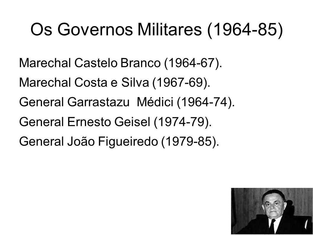 Os Governos Militares (1964-85) Marechal Castelo Branco (1964-67). Marechal Costa e Silva (1967-69). General Garrastazu Médici (1964-74). General Erne