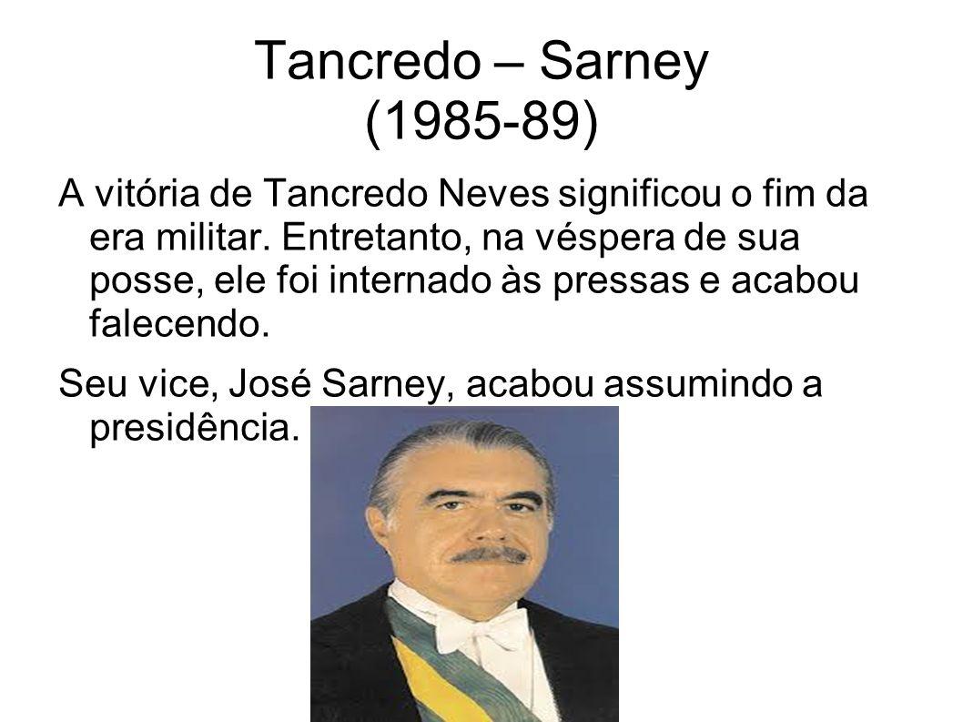 Tancredo – Sarney (1985-89) A vitória de Tancredo Neves significou o fim da era militar. Entretanto, na véspera de sua posse, ele foi internado às pre