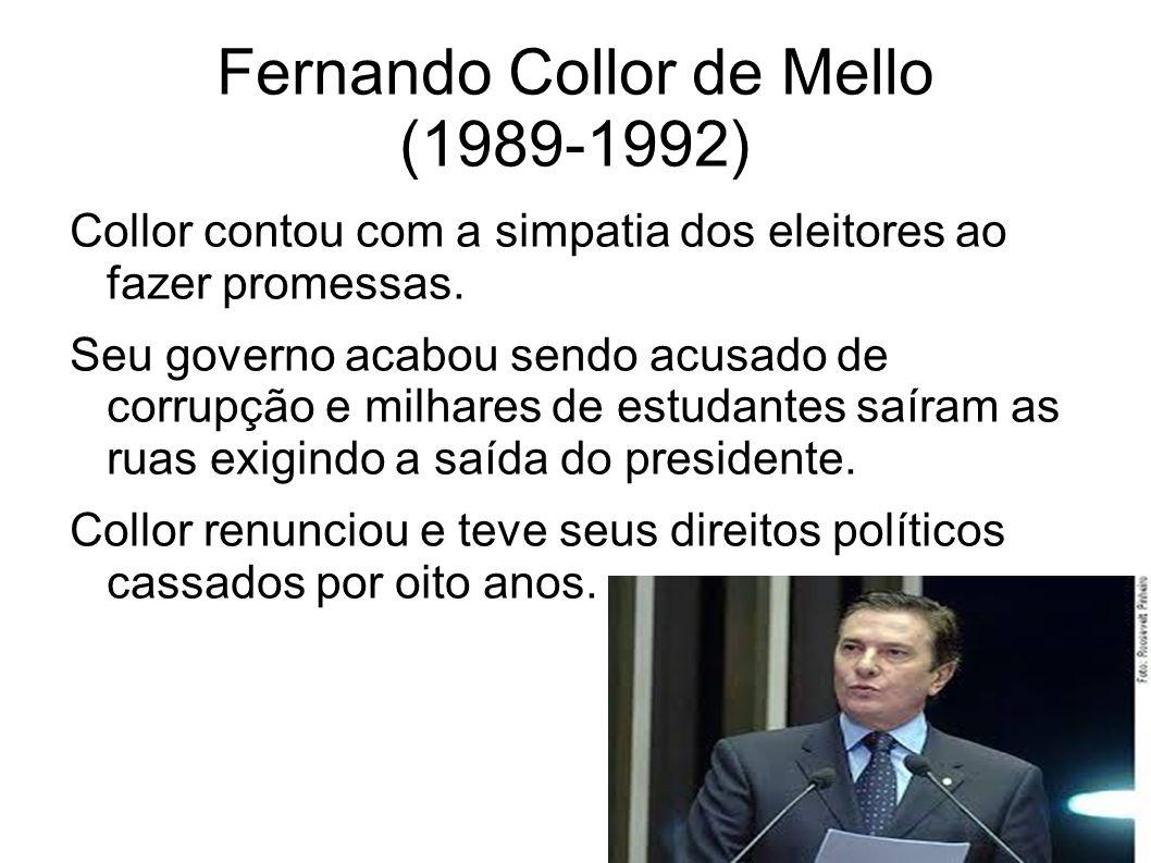 Fernando Collor de Mello (1989-1992) Collor contou com a simpatia dos eleitores ao fazer promessas. Seu governo acabou sendo acusado de corrupção e mi