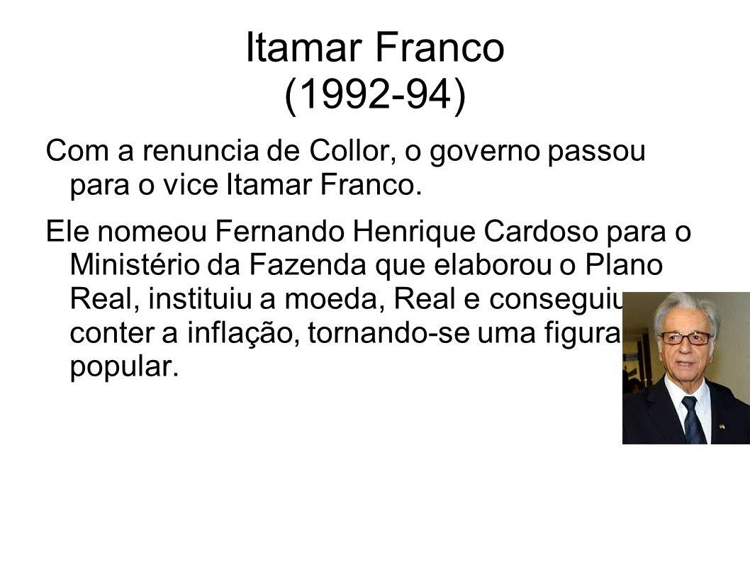 Itamar Franco (1992-94) Com a renuncia de Collor, o governo passou para o vice Itamar Franco. Ele nomeou Fernando Henrique Cardoso para o Ministério d