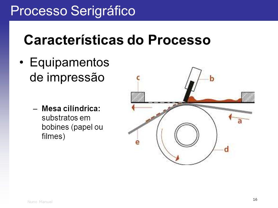 Processo Serigráfico 16 Nuno Manuel Características do Processo Equipamentos de impressão –Mesa cilíndrica: substratos em bobines (papel ou filmes)