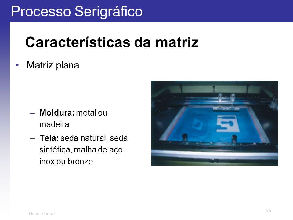 Processo Serigráfico 19 Nuno Manuel Características da matriz Matriz plana –Moldura: metal ou madeira –Tela: seda natural, seda sintética, malha de aç