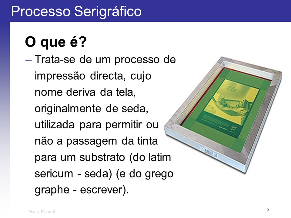Processo Serigráfico 2 Nuno Manuel O que é? –Trata-se de um processo de impressão directa, cujo nome deriva da tela, originalmente de seda, utilizada