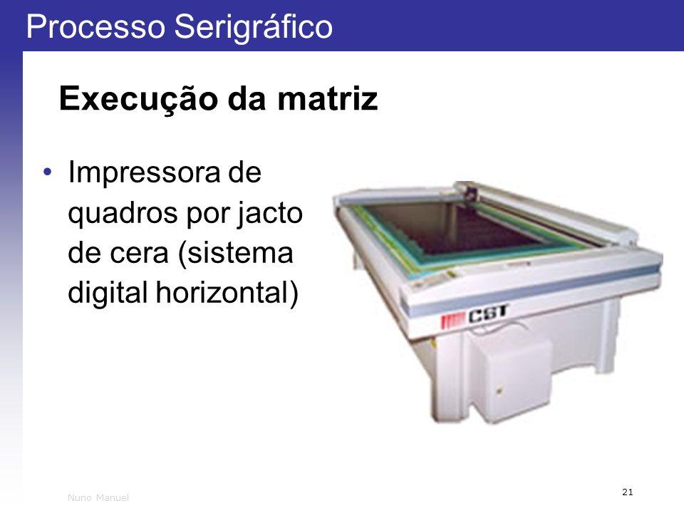 Processo Serigráfico 21 Nuno Manuel Execução da matriz Impressora de quadros por jacto de cera (sistema digital horizontal)