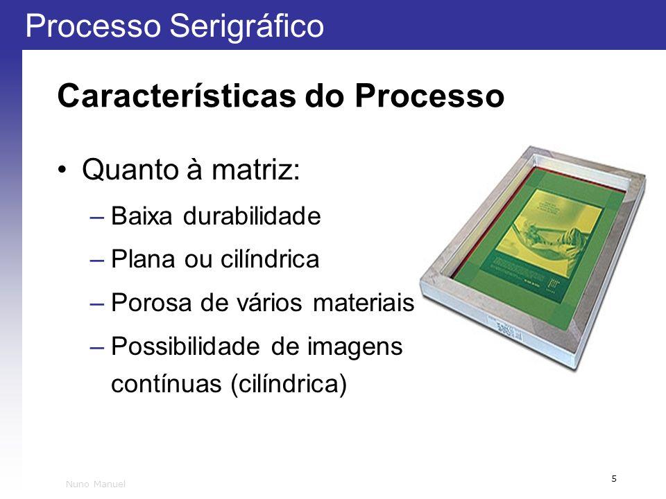Processo Serigráfico 5 Nuno Manuel Características do Processo Quanto à matriz: –Baixa durabilidade –Plana ou cilíndrica –Porosa de vários materiais –