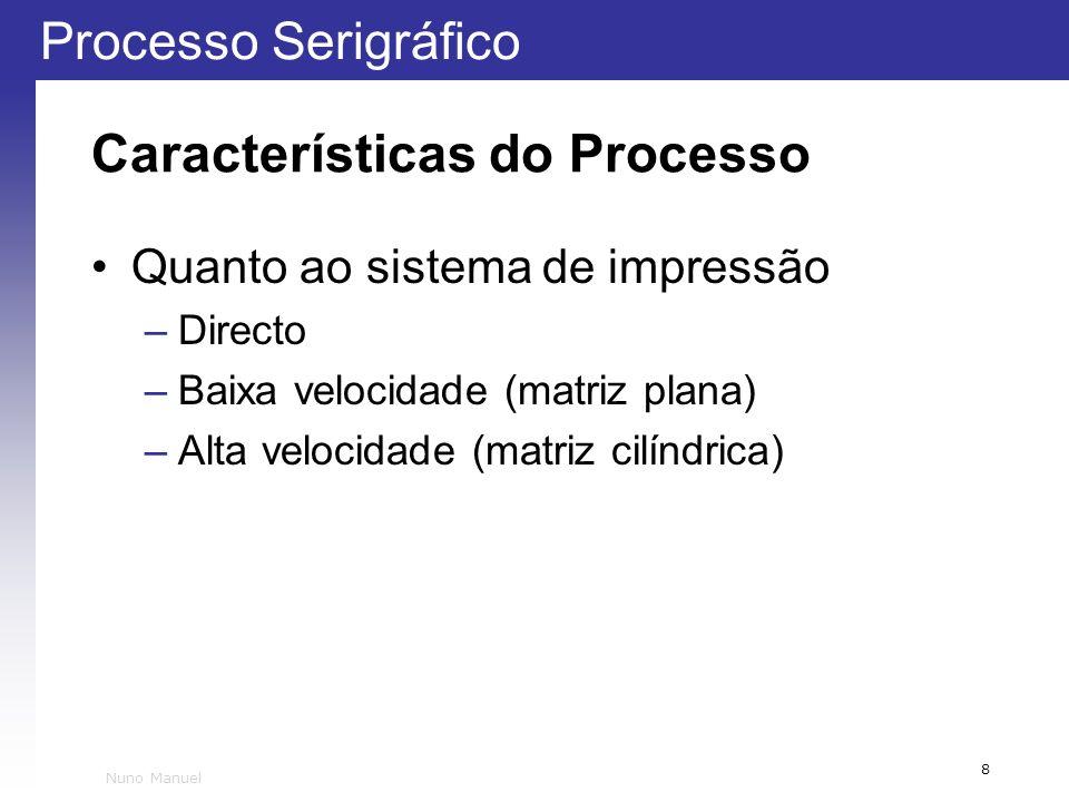 Processo Serigráfico 8 Nuno Manuel Características do Processo Quanto ao sistema de impressão –Directo –Baixa velocidade (matriz plana) –Alta velocida