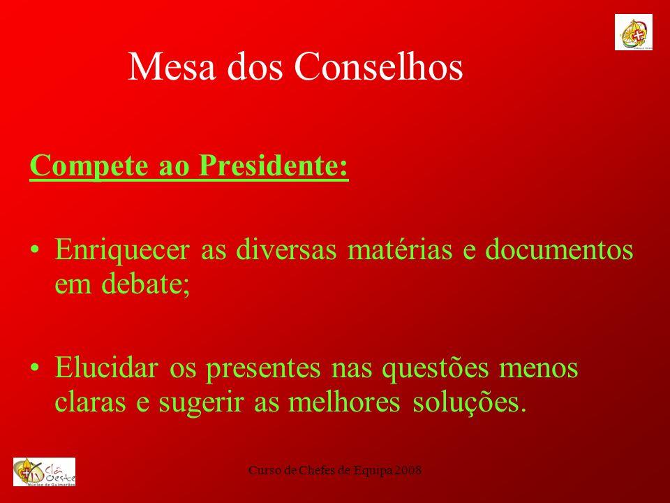 Curso de Chefes de Equipa 2008 Mesa dos Conselhos Compete ao Moderador: Conduzir os trabalhos de forma activa; Introduzir os temas em discussão; Disciplinar as intervenções; Manter a ordem geral; Garantir a concretização dos objectivos.