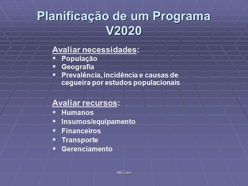 MR Cano Planificação de um Programa V2020 Recursos humanos: Promotores de Saúde Promotores de Saúde Enfermeiras: nível primário 1 x 10 000 Enfermeiras: nível primário 1 x 10 000 nível 2/3 1 x 100 000 nível 2/3 1 x 100 000 Oftalmólogistas /Optometristas nível 2 1 x 250 000 Oftalmólogistas /Optometristas nível 2 1 x 250 000 Oftalmólogos: nível 3 1 x 500 000 Oftalmólogos: nível 3 1 x 500 000 Materiais: Instrumental e equipamentos Instrumental e equipamentos Descartáveis cirúrgicos Descartáveis cirúrgicos Transporte: especialmente para campanhas rurais Orçamento: O ideal seria que já estivesse incluído no orçamento geral de saúde Gerenciamento: deve ser feito por uma pessoa com treinamento adequado.