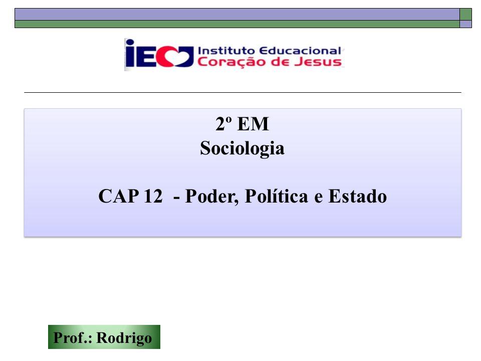 Prof.: Rodrigo 2º EM Sociologia CAP 12 - Poder, Política e Estado 2º EM Sociologia CAP 12 - Poder, Política e Estado
