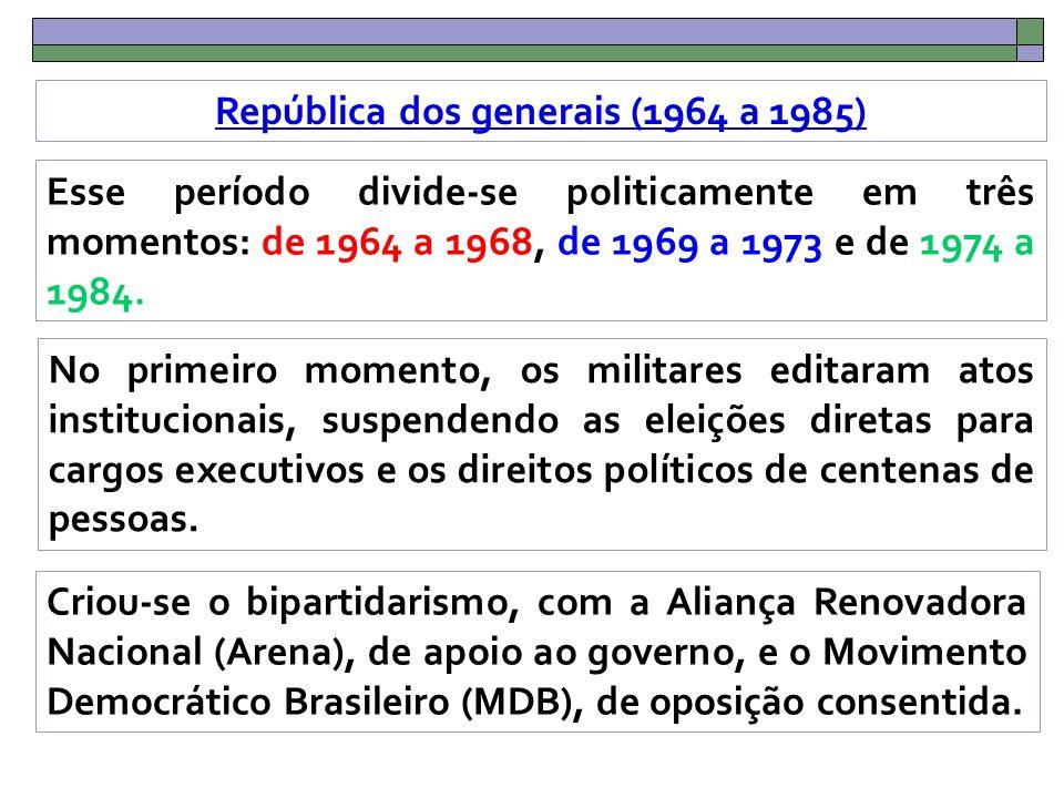 República dos generais (1964 a 1985) Esse período divide-se politicamente em três momentos: de 1964 a 1968, de 1969 a 1973 e de 1974 a 1984.