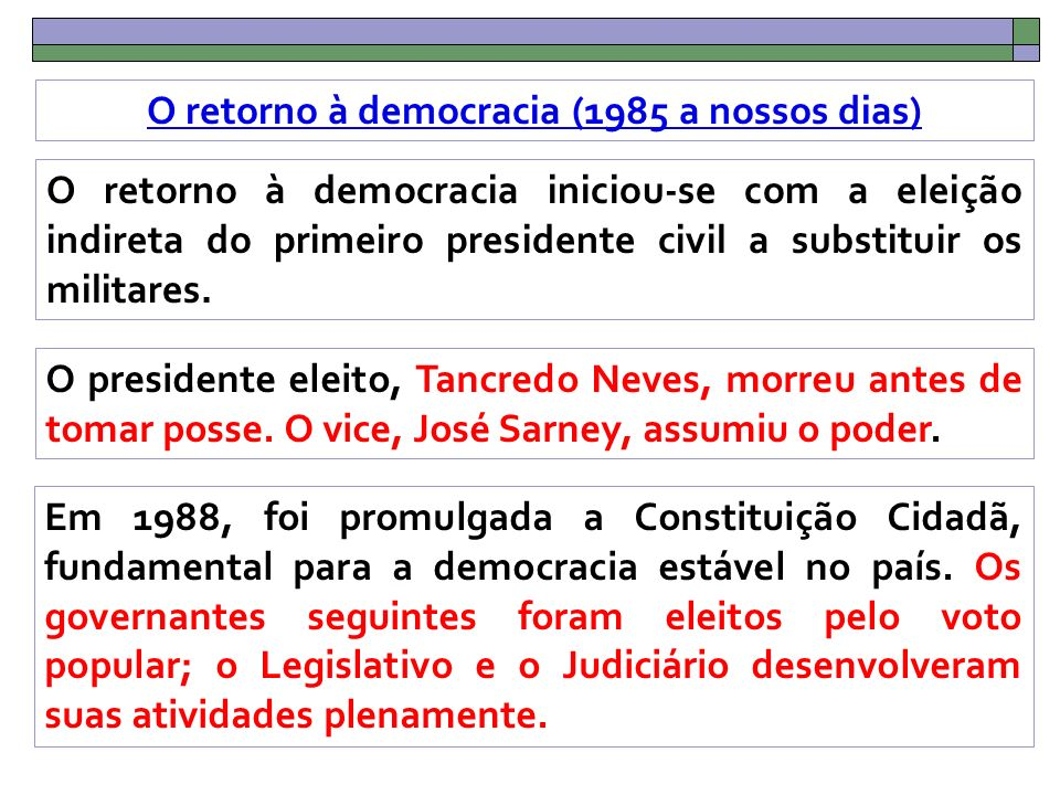 O retorno à democracia (1985 a nossos dias) O retorno à democracia iniciou-se com a eleição indireta do primeiro presidente civil a substituir os militares.