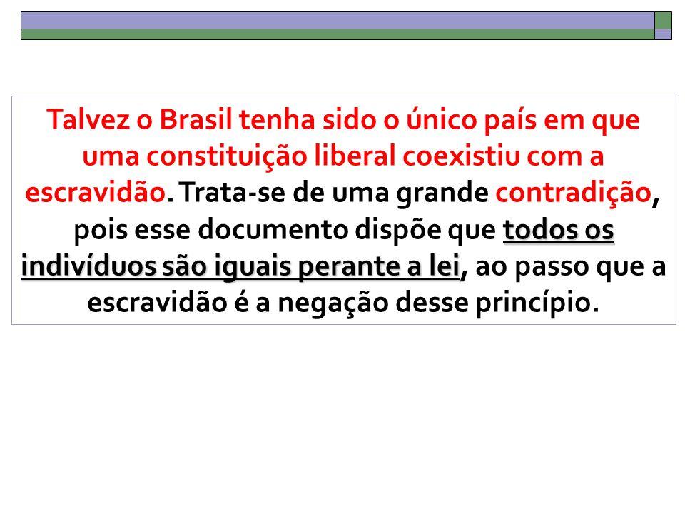 todos os indivíduos são iguais perante a lei Talvez o Brasil tenha sido o único país em que uma constituição liberal coexistiu com a escravidão.