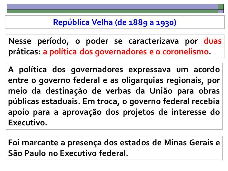 República Velha (de 1889 a 1930) Nesse período, o poder se caracterizava por duas práticas: a política dos governadores e o coronelismo.