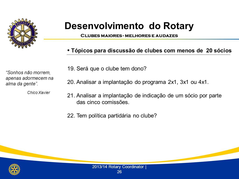 Desenvolvimento do Rotary Clubes maiores - melhores e audazes 2013/14 Rotary Coordinator | 26 Tópicos para discussão de clubes com menos de 20 sócios